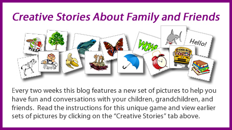 "Creative Stories about Family and Friends: Every two weeks this blog features a new set of pictures to help you have fun and conversations with your children, grandchildren, and friends. Read the instructions for this unique game and view earlier sets of pictures by clicking on the ""Creative Stories"" tab above."