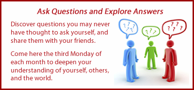 Ask Questions and Explore Answers:  Discover questions you may never have thought to ask yourself and share them with your friends. Come here the third Monday of each month to deepen your understanding of yourself, others, and the world.